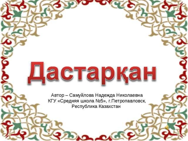 Автор – Самуйлова Надежда Николаевна КГУ «Средняя школа №5», г.Петропавловск,...