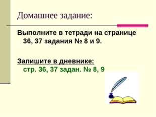 Домашнее задание: Выполните в тетради на странице 36, 37 задания № 8 и 9. Зап