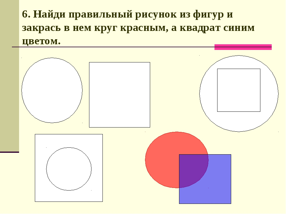 6. Найди правильный рисунок из фигур и закрась в нем круг красным, а квадрат...