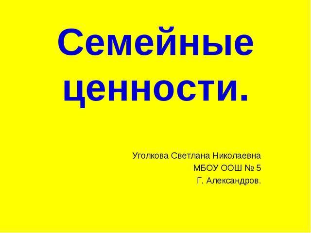 Семейные ценности. Уголкова Светлана Николаевна МБОУ ООШ № 5 Г. Александров.
