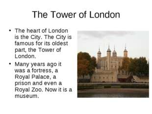 The Tower of London The heart of London is the City. The City is famous for i