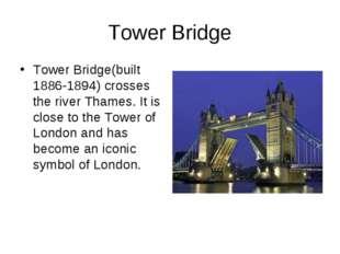 Tower Bridge Tower Bridge(built 1886-1894) crosses the river Thames. It is cl