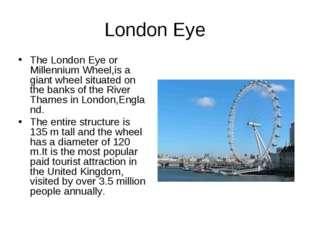 London Eye TheLondon Eye or Millennium Wheel,is a giantwheelsituated on th
