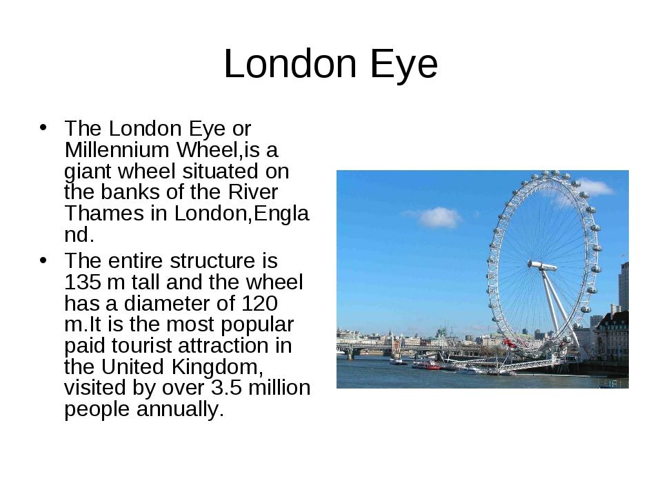 London Eye TheLondon Eye or Millennium Wheel,is a giantwheelsituated on th...