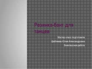 Резинка-бант для танцев Мастер класс подготовила Шабляева Юлия Александровна