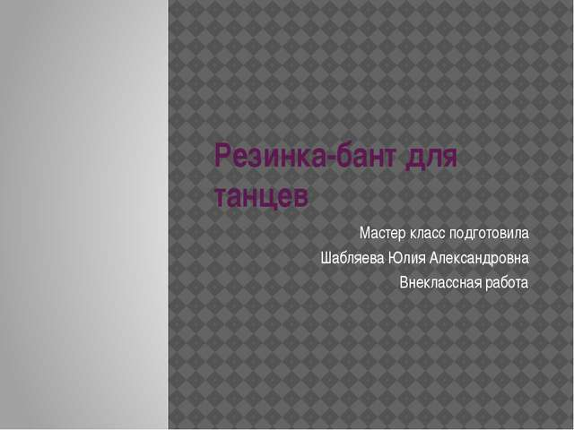Резинка-бант для танцев Мастер класс подготовила Шабляева Юлия Александровна...