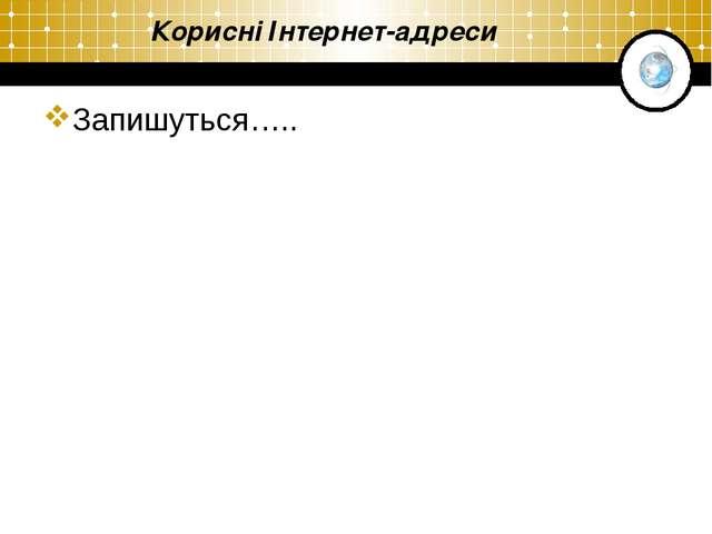 Корисні Інтернет-адреси Запишуться…..