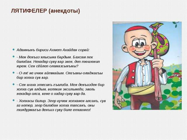 ЛЯТИФЕЛЕР (анекдоты) Адамнынъ бириси Ахмет Ахайдан сорай: - Мен денъиз ялысын...