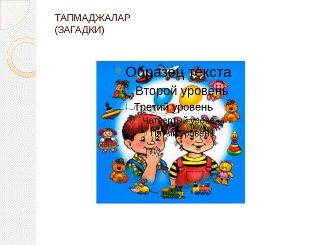 ТАПМАДЖАЛАР (ЗАГАДКИ)