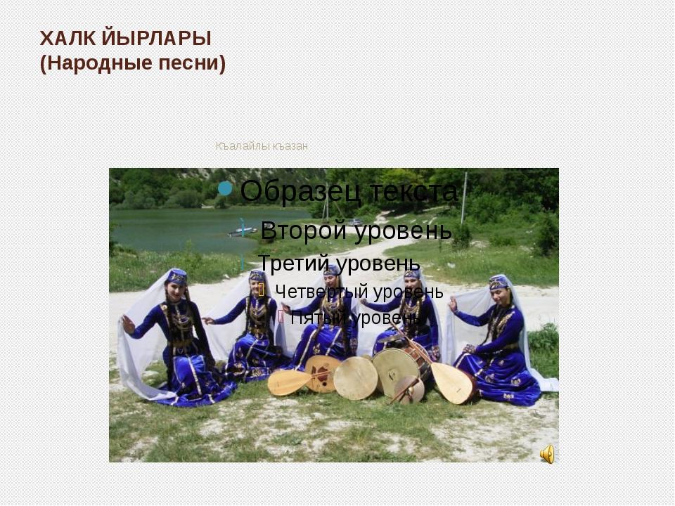 ХАЛК ЙЫРЛАРЫ (Народные песни) Къалайлы къазан