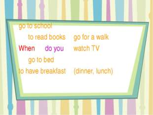 go to school 	 				to read books 					go for a walk		 	When 	 do you 	wa