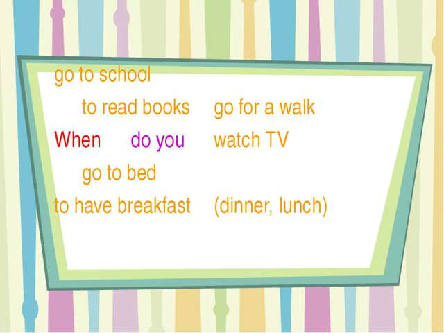 go to school 	 				to read books 					go for a walk		 	When 	 do you 	wa...