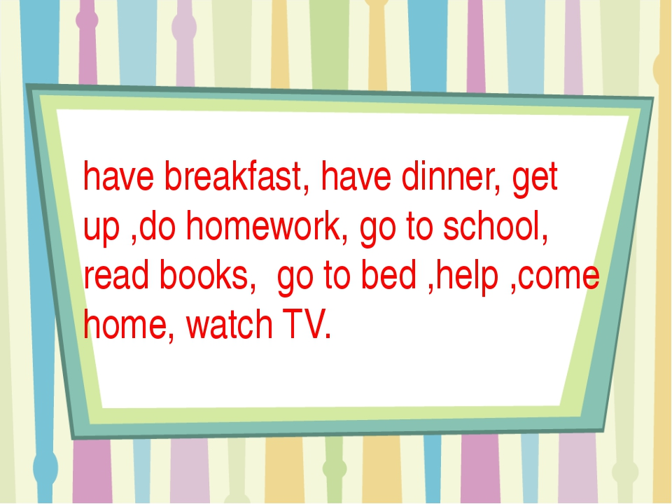 have breakfast, have dinner, get up ,do homework, go to school, read books,...