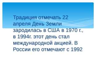 Традиция отмечать 22 апреля День Земли зародилась в США в 1970 г., в 1994г. э