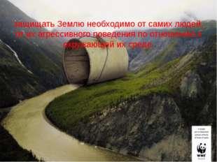 защищать Землю необходимо от самих людей, от их агрессивного поведения по отн