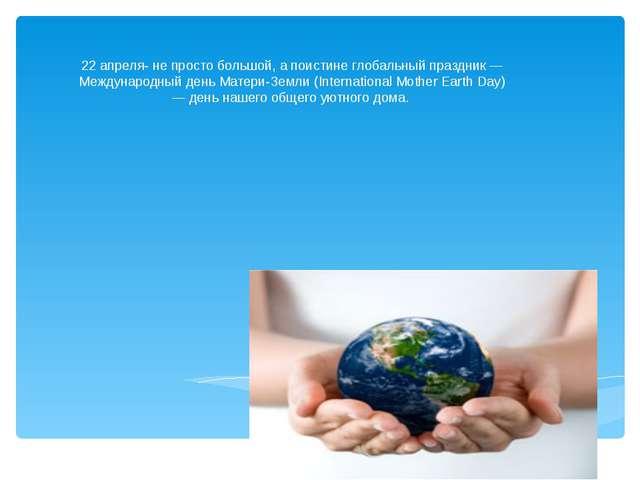 22 апреля- не просто большой, а поистине глобальный праздник — Международный...