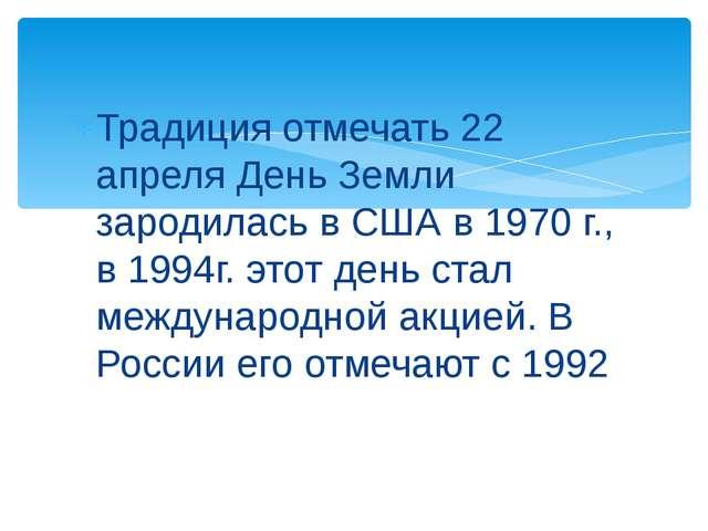 Традиция отмечать 22 апреля День Земли зародилась в США в 1970 г., в 1994г. э...