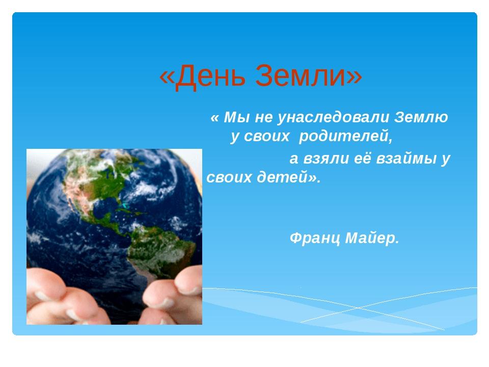 «День Земли» « Мы не унаследовали Землю у своих родителей, а взяли её взаймы...