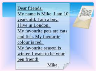 Dear friends, My name is Mike. I am 10 years old. I am a boy. I live in Lond
