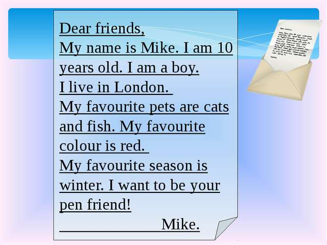 Dear friends, My name is Mike. I am 10 years old. I am a boy. I live in Lond...