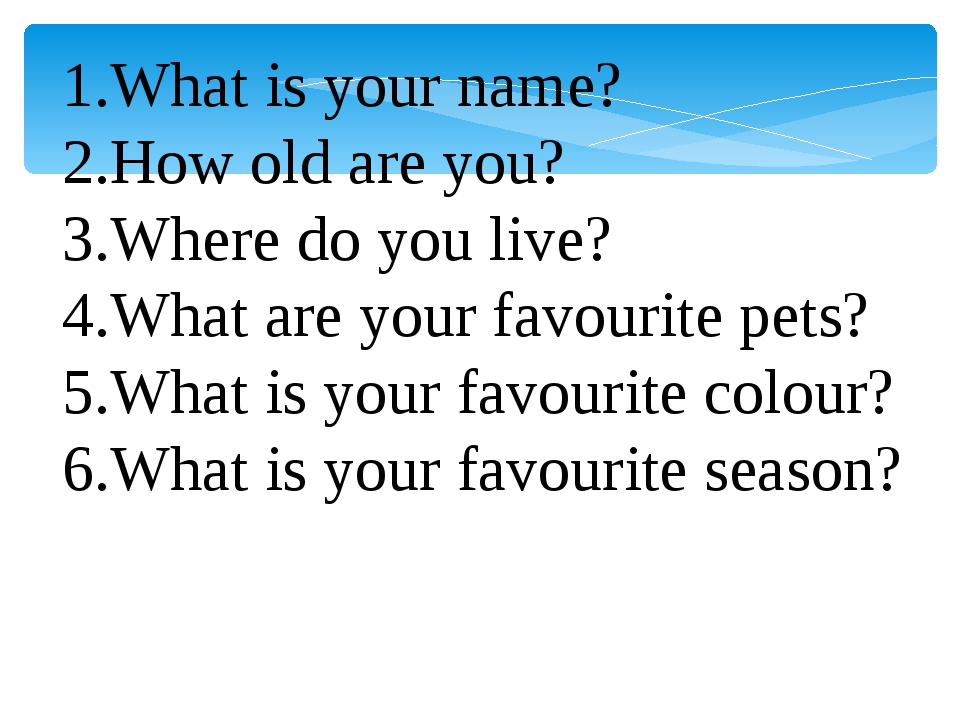 What is your name? How old are you? Where do you live? What are your favourit...