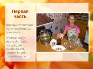 Первая часть Для приготовления желе необходимо приготовить: горячую воду, мер