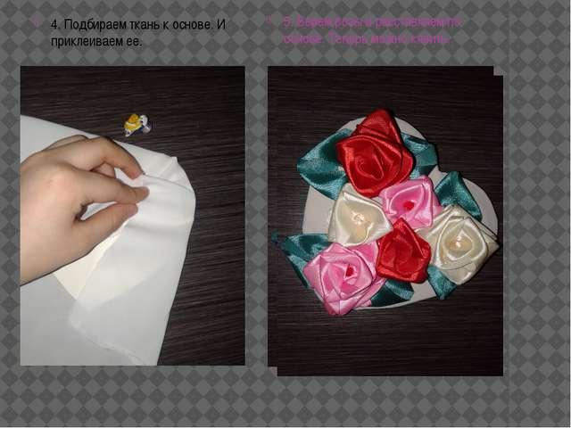 4. Подбираем ткань к основе. И приклеиваем ее. 5. Берем розы и расставляем по...