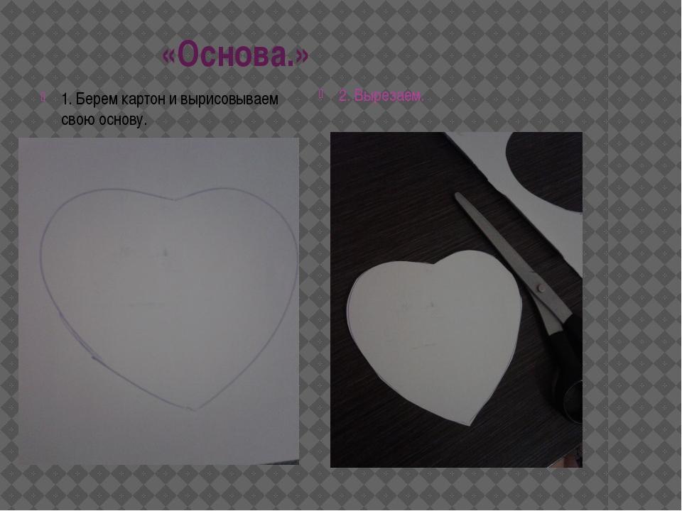 «Основа.» 1. Берем картон и вырисовываем свою основу. 2. Вырезаем.
