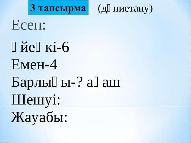 Есеп: Үйеңкі-6 Емен-4 Барлығы-?ағаш Шешуі: Жауабы:  (дүниетану)