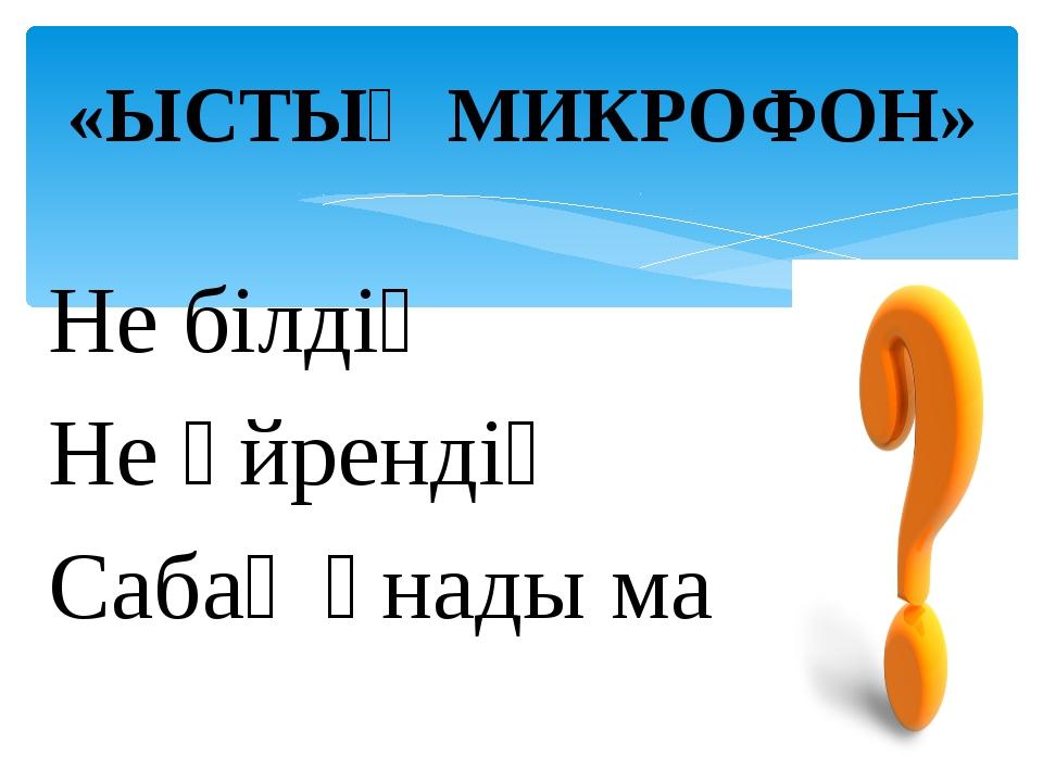 Не білдің Не үйрендің Сабақ ұнады ма «ЫСТЫҚ МИКРОФОН»