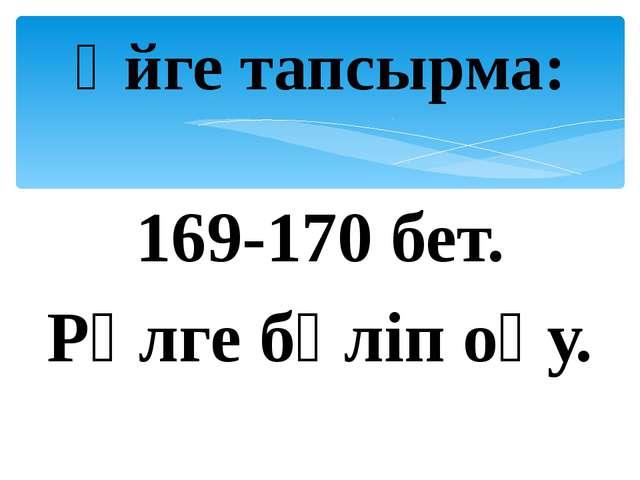 169-170 бет. Рөлге бөліп оқу. Үйге тапсырма: