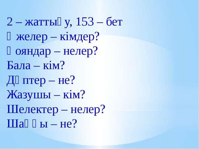 2 – жаттығу, 153 – бет Әжелер – кімдер? Қояндар – нелер? Бала – кім? Дәптер –...