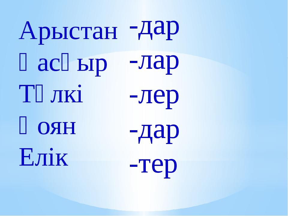 Арыстан Қасқыр Түлкі Қоян Елік -дар -лар -лер -дар -тер