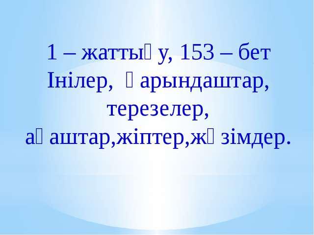 1 – жаттығу, 153 – бет Інілер, қарындаштар, терезелер, ағаштар,жіптер,жүзімдер.