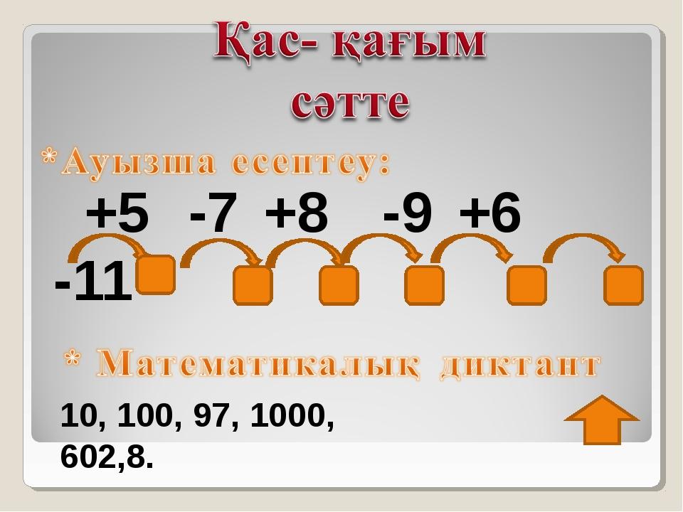 +5 -7 +8 -9 +6 -11 10, 100, 97, 1000, 602,8.