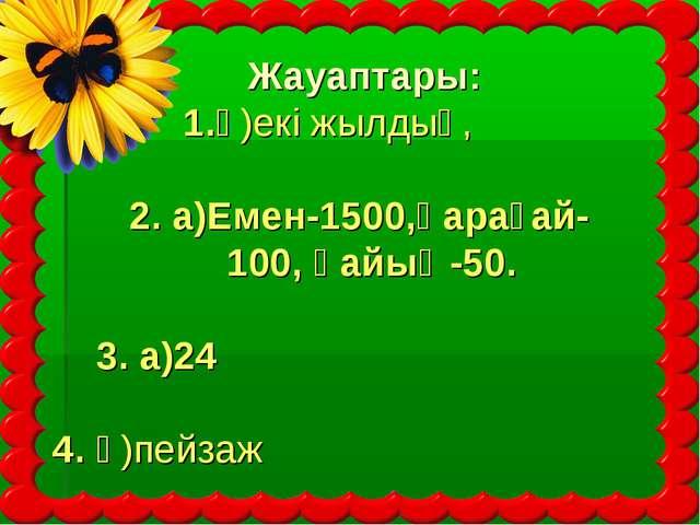 Жауаптары: 1.ә)екі жылдық, 2. а)Емен-1500,қарағай- 100, қайың-50. 3. а)24 4....