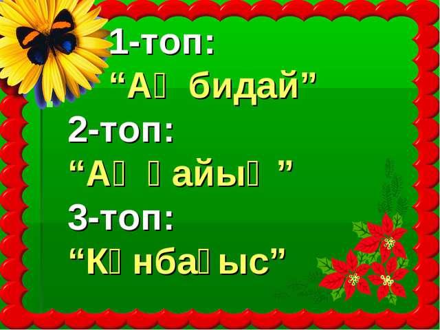 """1-топ: """"Ақ бидай"""" 2-топ: """"Ақ қайың"""" 3-топ: """"Күнбағыс"""""""