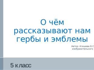 О чём рассказывают нам гербы и эмблемы Автор: Агишева В.С., учитель изобразит
