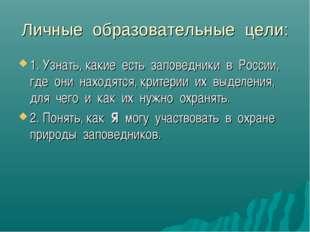 Личные образовательные цели: 1. Узнать, какие есть заповедники в России, где