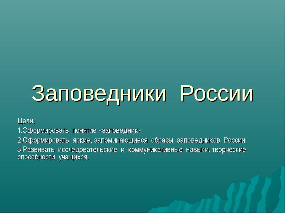 Заповедники России Цели: 1.Сформировать понятие «заповедник» 2.Сформировать я...