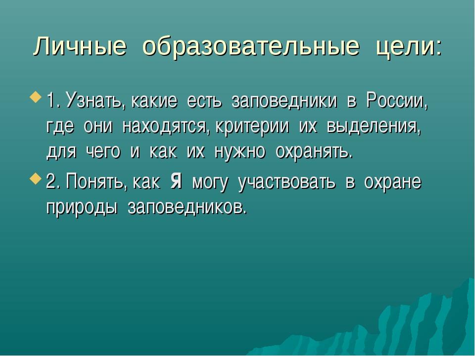 Личные образовательные цели: 1. Узнать, какие есть заповедники в России, где...