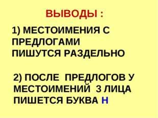 1) МЕСТОИМЕНИЯ С ПРЕДЛОГАМИ ПИШУТСЯ РАЗДЕЛЬНО ВЫВОДЫ : 2) ПОСЛЕ ПРЕДЛОГОВ У М