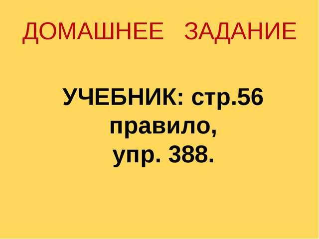 ДОМАШНЕЕ ЗАДАНИЕ УЧЕБНИК: стр.56 правило, упр. 388.