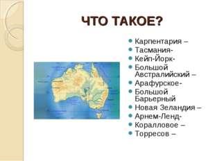 ЧТО ТАКОЕ? Карпентария – Тасмания- Кейп-Йорк- Большой Австралийский – Арафурс