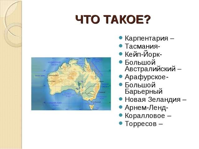 ЧТО ТАКОЕ? Карпентария – Тасмания- Кейп-Йорк- Большой Австралийский – Арафурс...