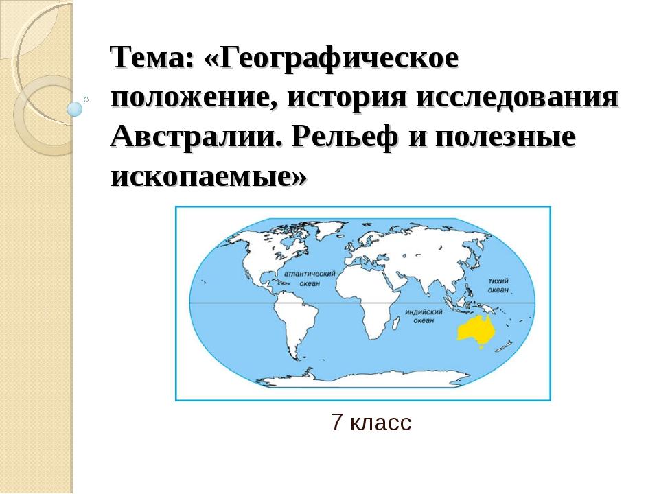 Тема: «Географическое положение, история исследования Австралии. Рельеф и пол...