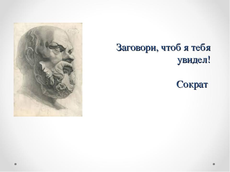 Заговори, чтоб я тебя увидел! Сократ