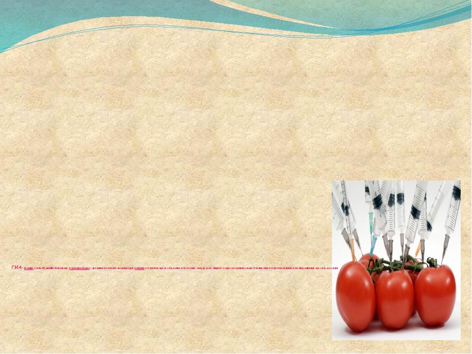 ГМА- (ағылш.genetically modified organism) –гендік инженерияәдістерінің кө...