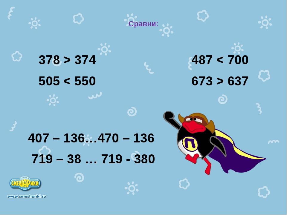 Сравни: 378 > 374 487 < 700 505 < 550 673 > 637 407 – 136…470 – 136 719 – 38...