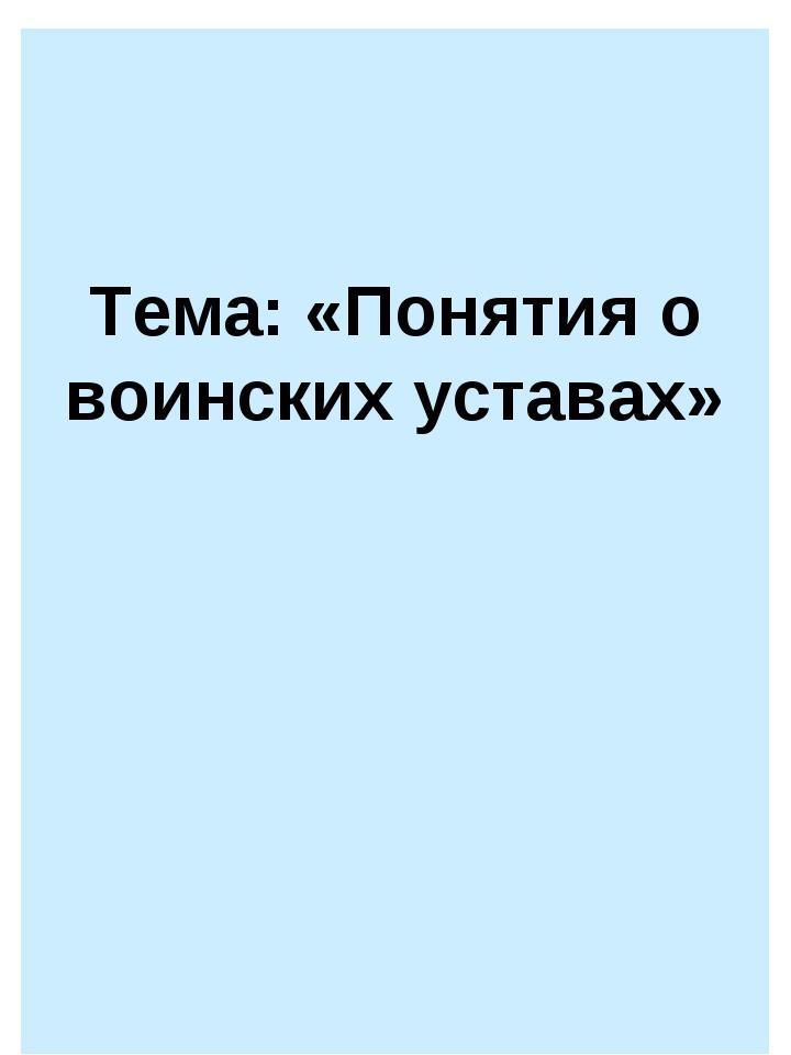 Тема: «Понятия о воинских уставах»